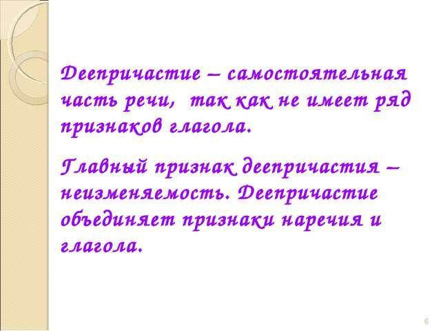 * Деепричастие – самостоятельная часть речи, так как не имеет ряд признаков...