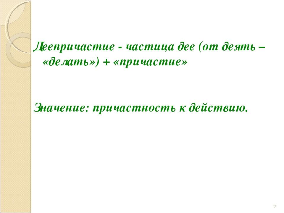 Деепричастие - частица дее (от деять – «делать») + «причастие» Значение: при...