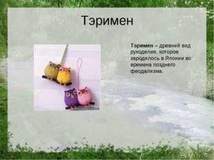 Тэримен Тэримен– древний вид рукоделия, которое зародилось в Японии во време