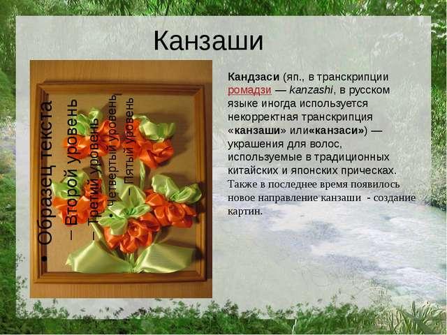 Канзаши Кандзаси(яп., в транскрипцииромадзи—kanzashi, в русском языке ино...