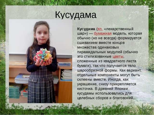 Кусудама Кусудама(яп. «лекарственный шар»)—бумажнаямодель, которая обычно...