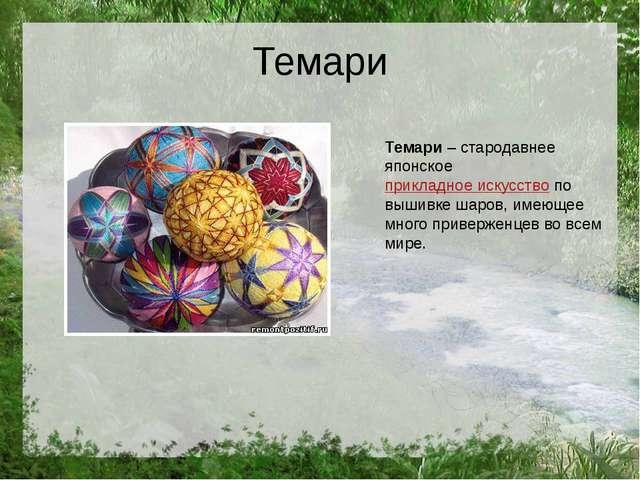 Темари Темари– стародавнее японскоеприкладное искусствопо вышивке шаров, и...