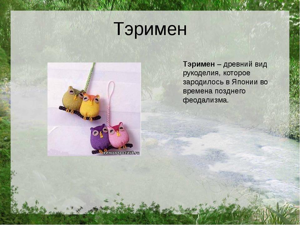 Тэримен Тэримен– древний вид рукоделия, которое зародилось в Японии во време...