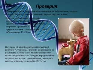Прогерия Прогерия является прогрессивным генетическим заболеванием, которое в