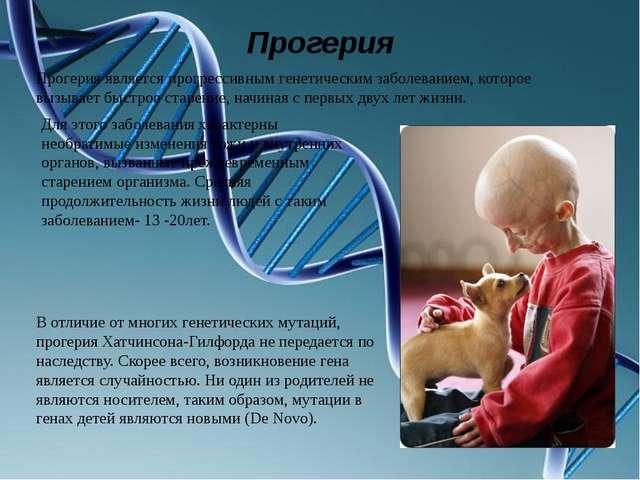 Прогерия Прогерия является прогрессивным генетическим заболеванием, которое в...