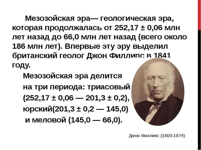 Мезозойская эра— геологическая эра, которая продолжалась от 252,17 ± 0,06мл...