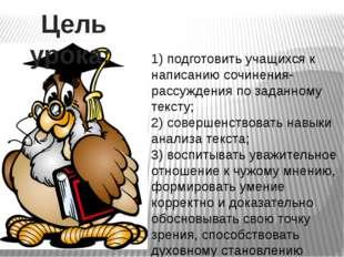 Цель урока: 1) подготовить учащихся к написанию сочинения- рассуждения по зад