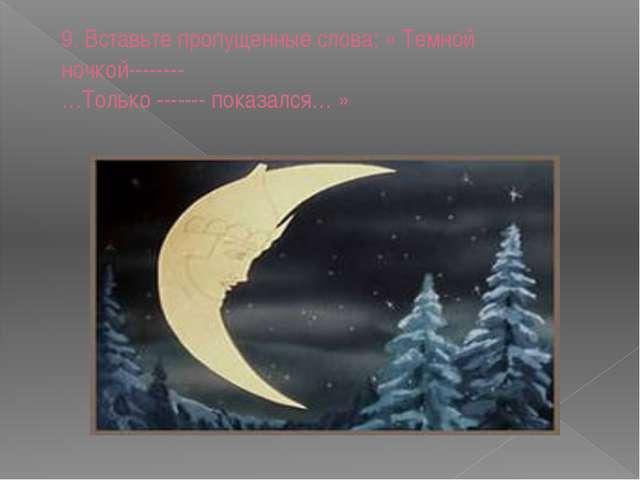9. Вставьте пропущенные слова: « Темной ночкой-------- …Только ------- показа...