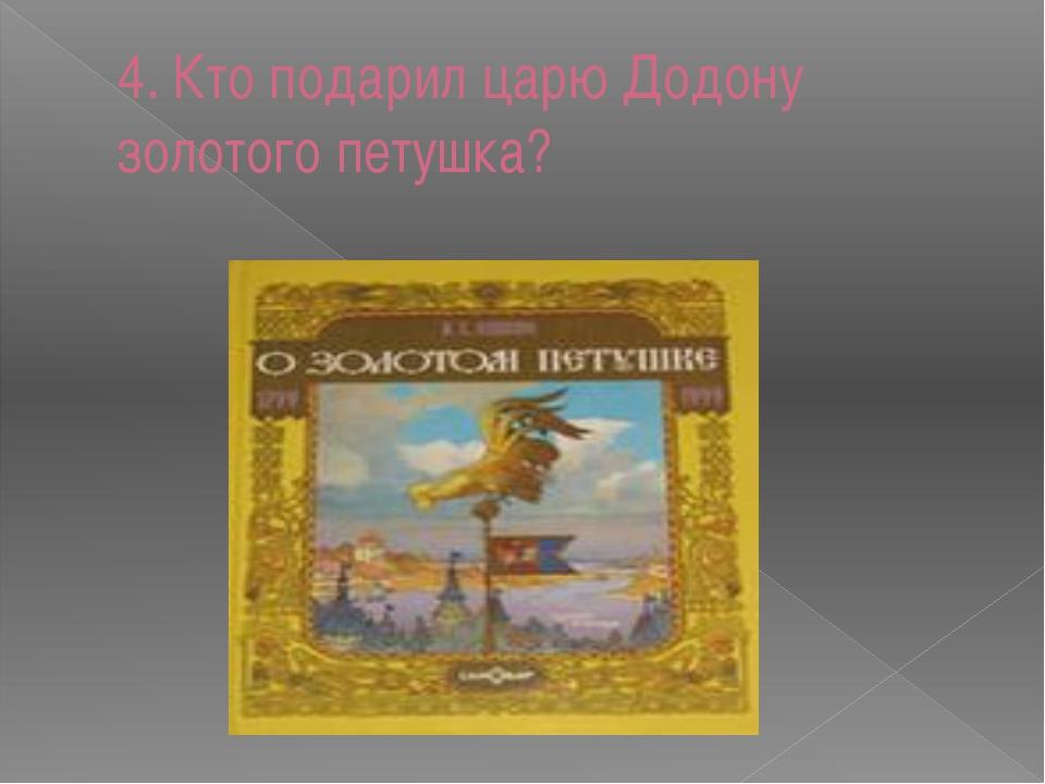 4. Кто подарил царю Додону золотого петушка?