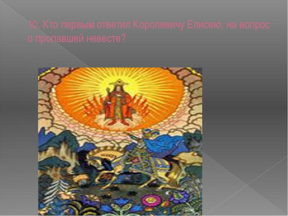 10. Кто первым ответил Королевичу Елисею, на вопрос о пропавшей невесте?