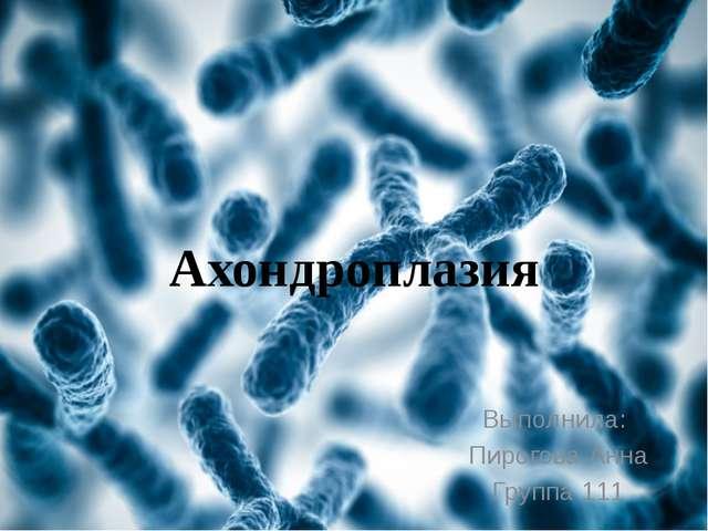 Выполнила: Пирогова Анна Группа 111 Ахондроплазия