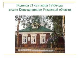 Родился 21 сентября 1895года в селе Константиново Рязанской области