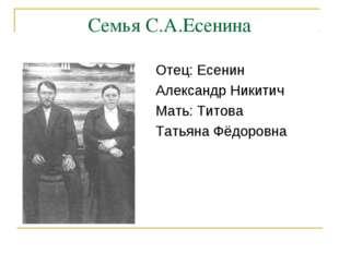 Семья С.А.Есенина Отец: Есенин Александр Никитич Мать: Титова