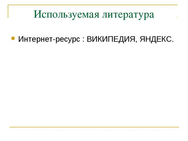 Используемая литература Интернет-ресурс : ВИКИПЕДИЯ, ЯНДЕКС.