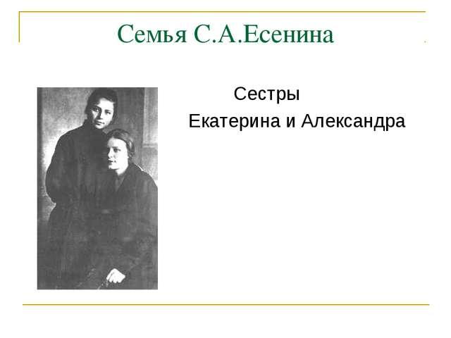 Семья С.А.Есенина  Сестры  Екатерина и Александра