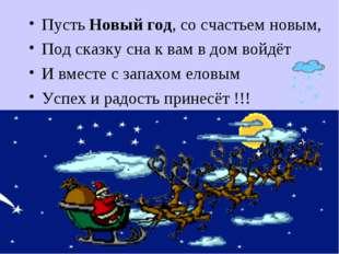 Пусть Новый год, со счастьем новым, Под сказку сна к вам в дом войдёт И вмест