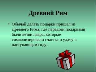 Древний Рим Обычай делать подарки пришёл из Древнего Рима, где первыми подарк