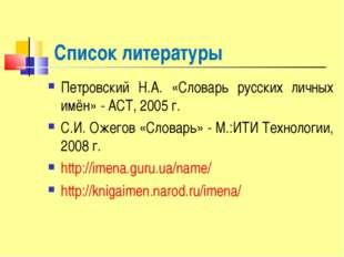 Список литературы Петровский Н.А. «Словарь русских личных имён» - АСТ, 2005 г