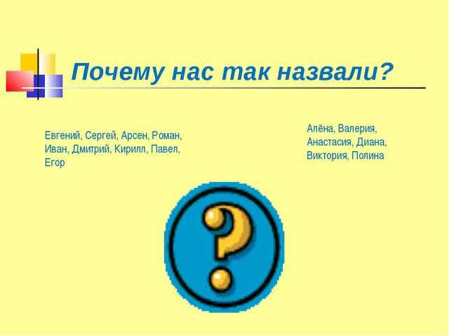 Почему нас так назвали? Евгений, Сергей, Арсен, Роман, Иван, Дмитрий, Кирилл...