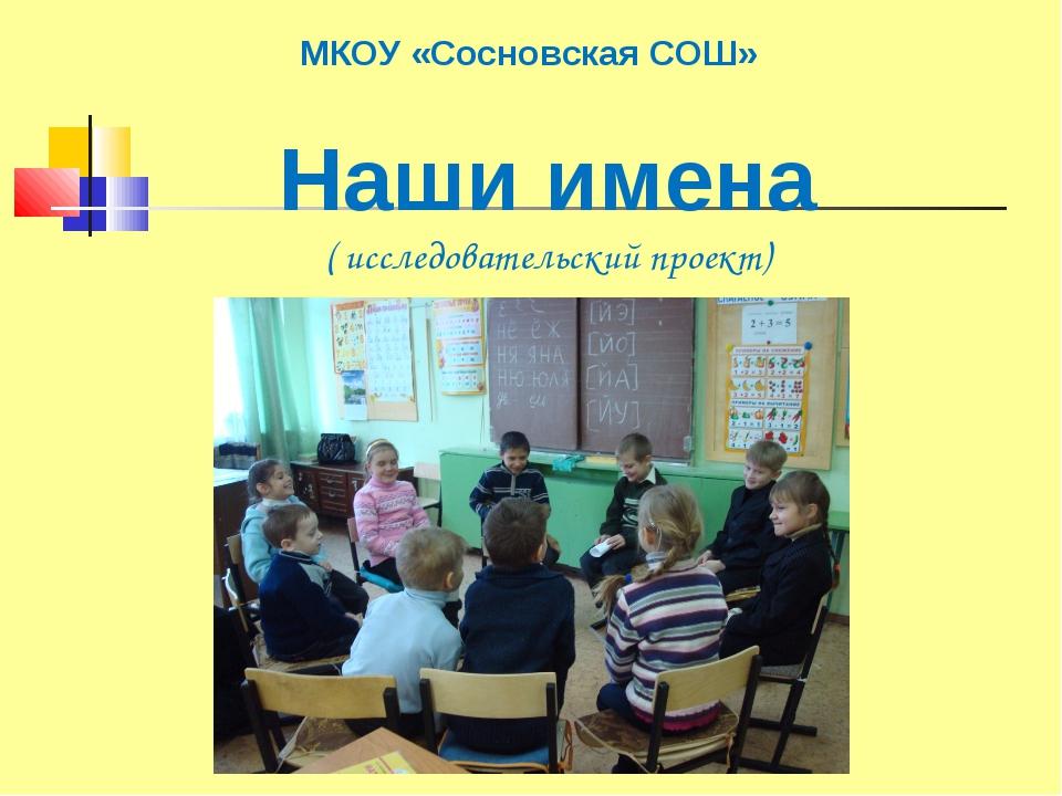 МКОУ «Сосновская СОШ» Наши имена ( исследовательский проект)