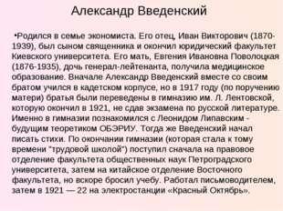 Александр Введенский Родился в семье экономиста. Его отец, Иван Викторович (1