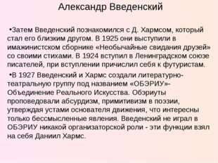 Александр Введенский Затем Введенский познакомился с Д. Хармсом, который стал