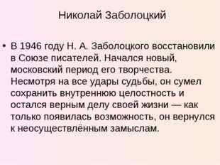 В 1946 году Н.А.Заболоцкого восстановили в Союзе писателей. Начался новый,