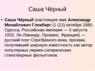 Саша Чёрный Саша Чёрный (настоящее имя Александр Михайлович Гликберг (1 (13)