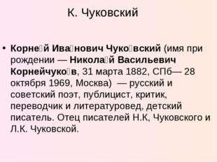 К. Чуковский Корне́й Ива́нович Чуко́вский (имя при рождении— Никола́й Василь