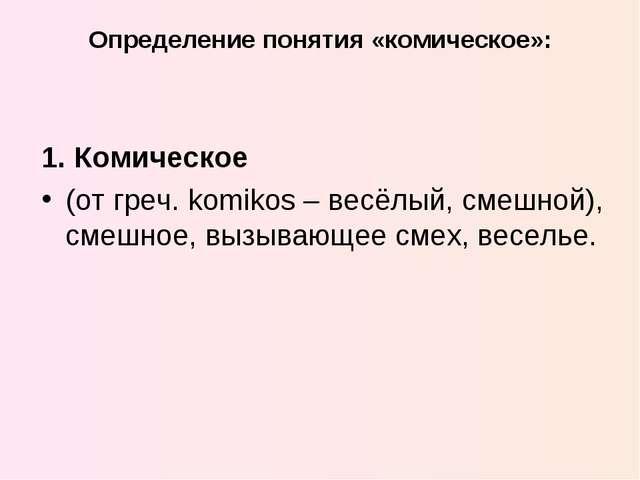 Определение понятия «комическое»: 1. Комическое (от греч. komikos – весёлый,...
