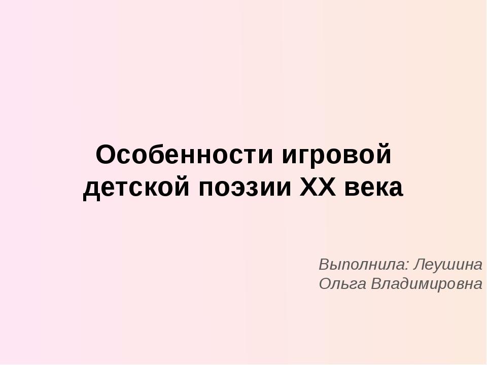 Особенности игровой детской поэзии XX века Выполнила: Леушина Ольга Владимир...