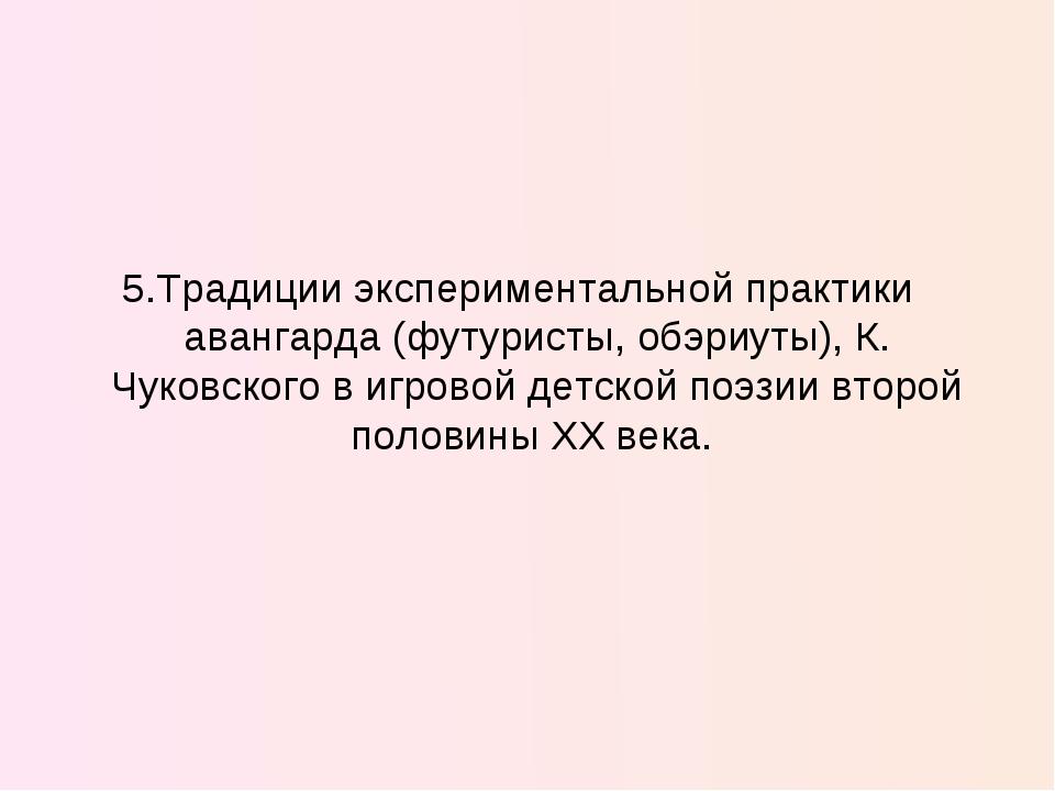 5.Традиции экспериментальной практики авангарда (футуристы, обэриуты), К. Чук...