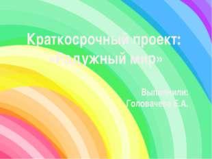 Краткосрочный проект: «Радужный мир» Выполнили: Головачева Е.А.