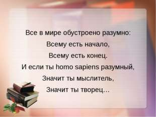 Все в мире обустроено разумно: Всему есть начало, Всему есть конец. И если ты
