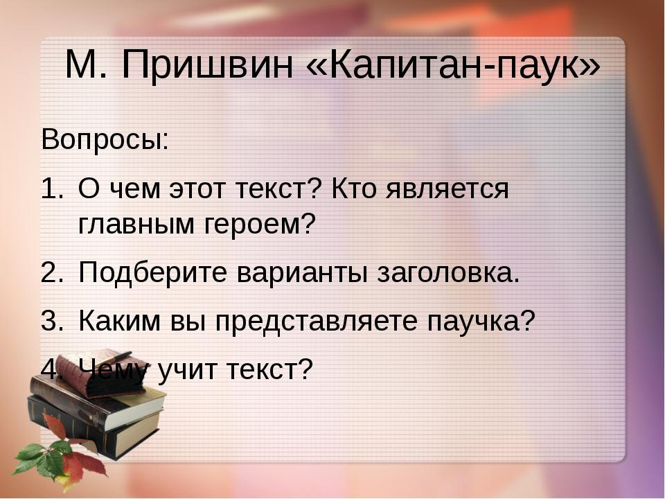 М. Пришвин «Капитан-паук» Вопросы: О чем этот текст? Кто является главным гер...