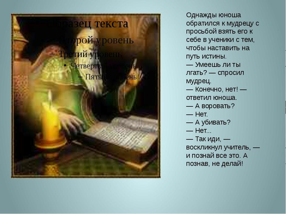 Однажды юноша обратился к мудрецу с просьбой взять его к себе в ученики с тем...