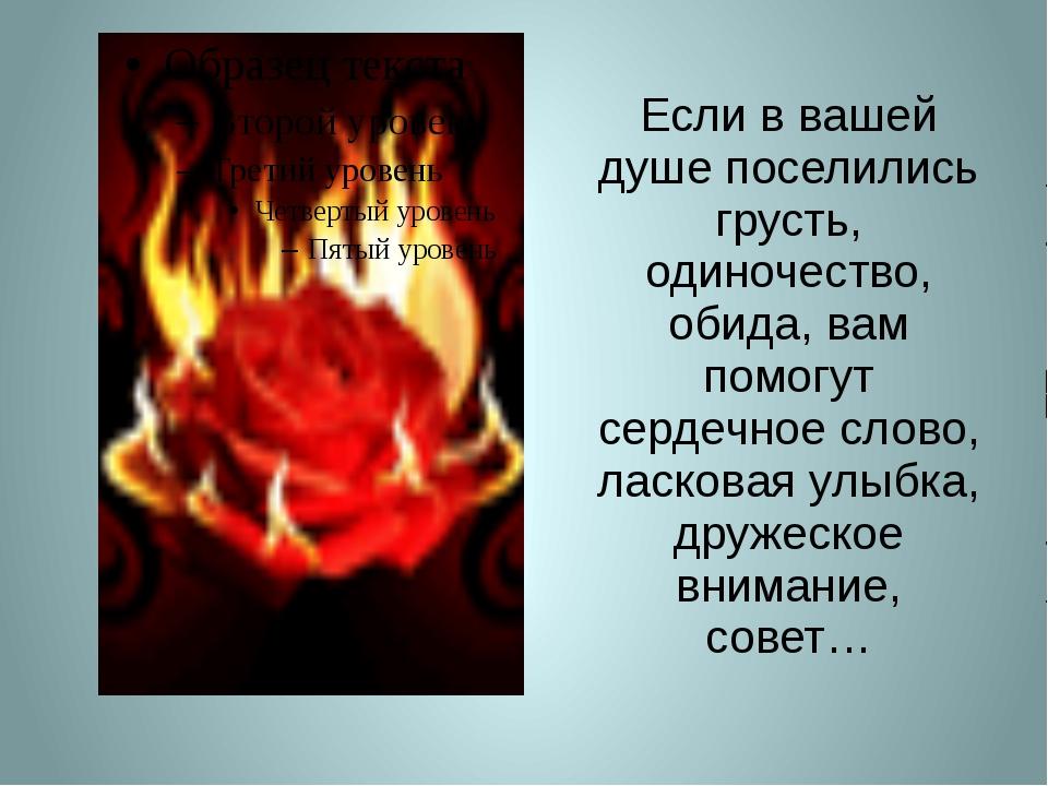 Если в вашей душе поселились грусть, одиночество, обида, вам помогут сердечно...