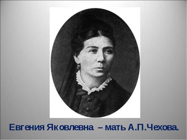Евгения Яковлевна – мать А.П.Чехова.