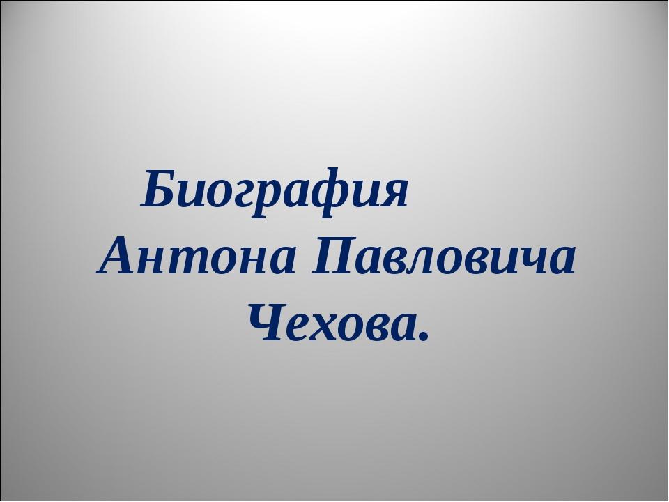 Биография Антона Павловича Чехова.