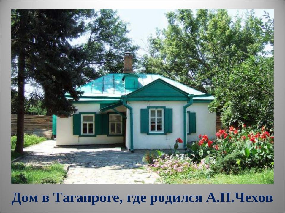 Дом в Таганроге, где родился А.П.Чехов