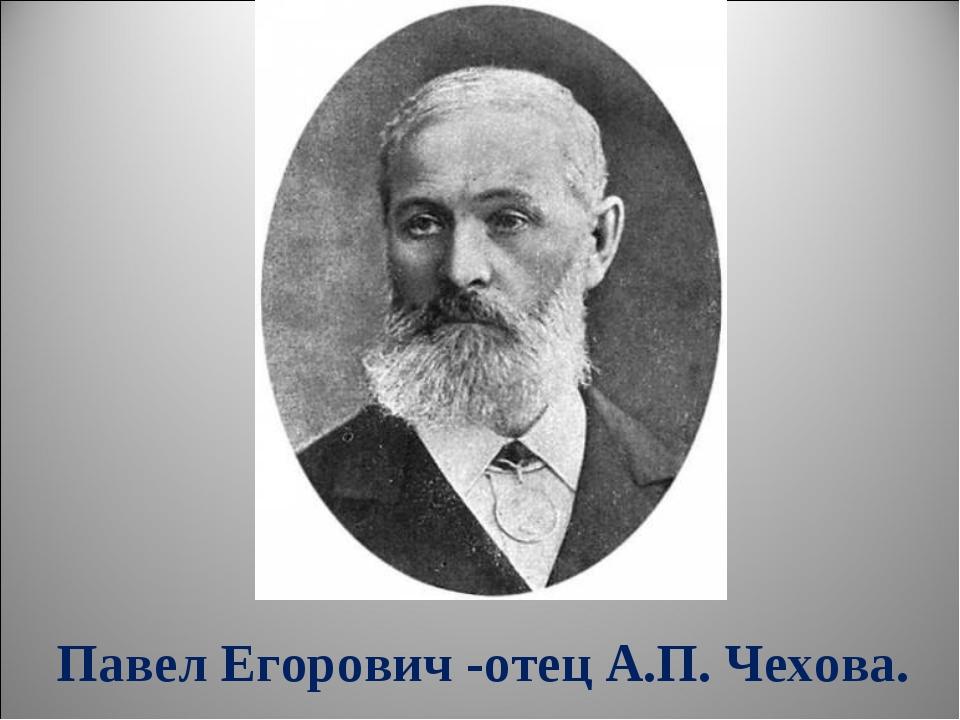 Павел Егорович -отец А.П. Чехова.