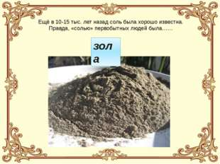 Ещё в 10-15 тыс. лет назад соль была хорошо известна. Правда, «солью» первобы