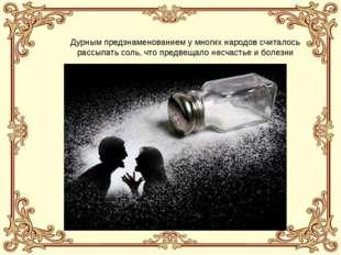 Дурным предзнаменованием у многих народов считалось рассыпать соль, что предв