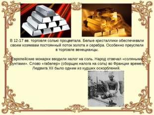 В 12-17 вв. торговля солью процветала. Белые кристаллики обеспечивали своим х