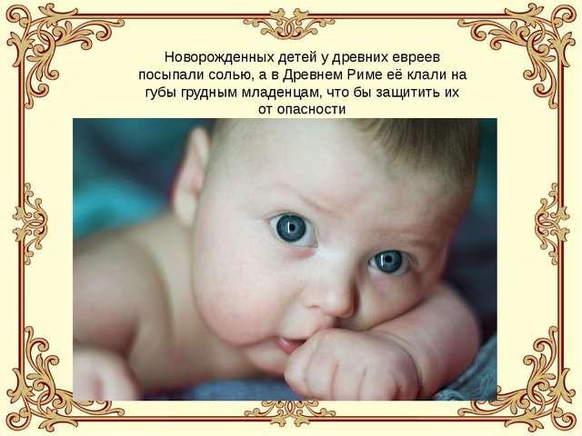 Новорожденных детей у древних евреев посыпали солью, а в Древнем Риме её клал...