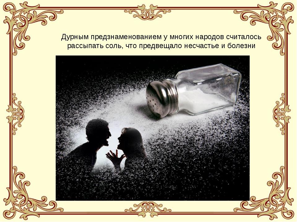 Дурным предзнаменованием у многих народов считалось рассыпать соль, что предв...