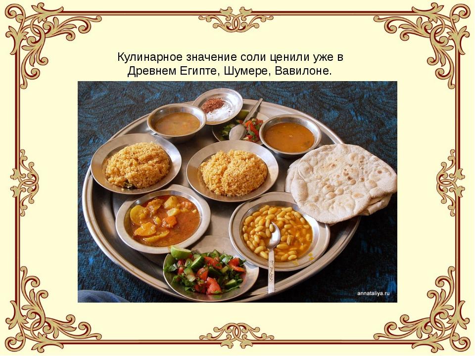 Кулинарное значение соли ценили уже в Древнем Египте, Шумере, Вавилоне.