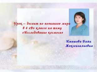 Имашева Баян Жексенгалиевна Урок – десант по познанию мира в 4 «В» классе на