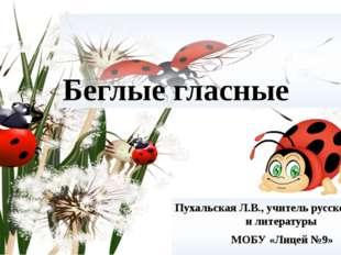 Беглые гласные Пухальская Л.В., учитель русского языка и литературы МОБУ «Лиц