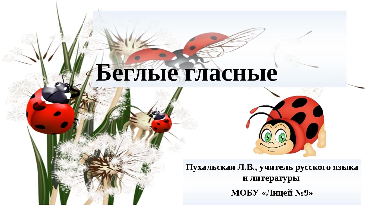 Беглые гласные Пухальская Л.В., учитель русского языка и литературы МОБУ «Лиц...